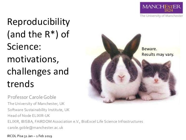 Reproducibility (and the R*) of Science: motivations, challenges and trends Professor Carole Goble The University of Manch...