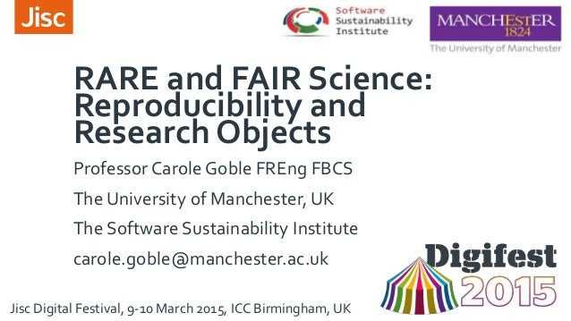 RARE and FAIR Science: Reproducibility and Research Objects Professor Carole Goble FREng FBCS The University of Manchester...