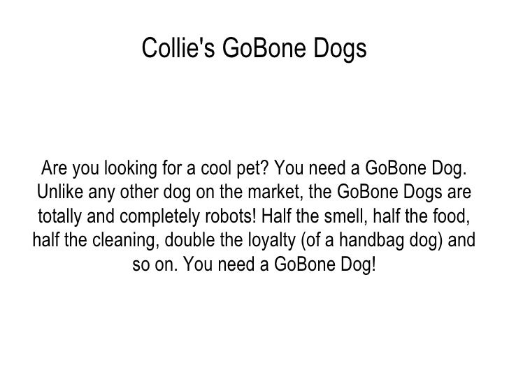 Collie's GoBone Dogs Are you looking for a cool pet? You need a GoBone Dog. Unlike any other dog on the market, the GoBone...
