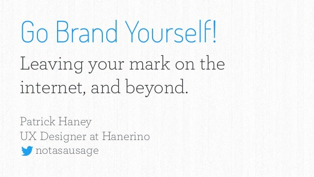 Go Brand Yourself! Leaving your mark on the internet, and beyond. Patrick Haney UX Designer at Hanerino notasausage