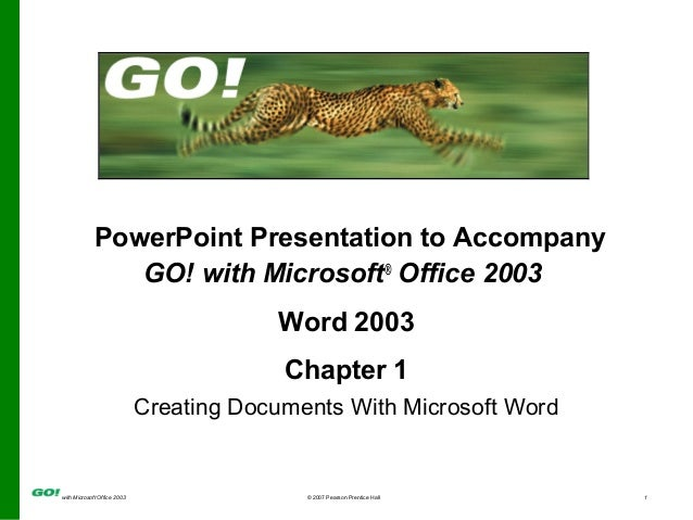 with Microsoft Office 2003 © 2007 Pearson Prentice Hall 1 PowerPoint Presentation to Accompany GO! with Microsoft® Office ...
