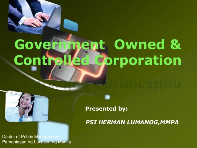 Government Owned & Controlled Corporation  Presented by: PSI HERMAN LUMANOG,MMPA Doctor of Public Management Pamantasan ng...