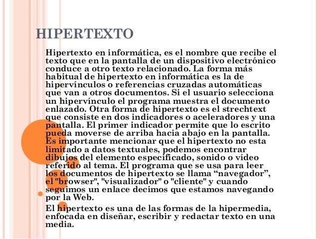 HIPERTEXTO Hipertexto en informática, es el nombre que recibe el texto que en la pantalla de un dispositivo electrónico co...