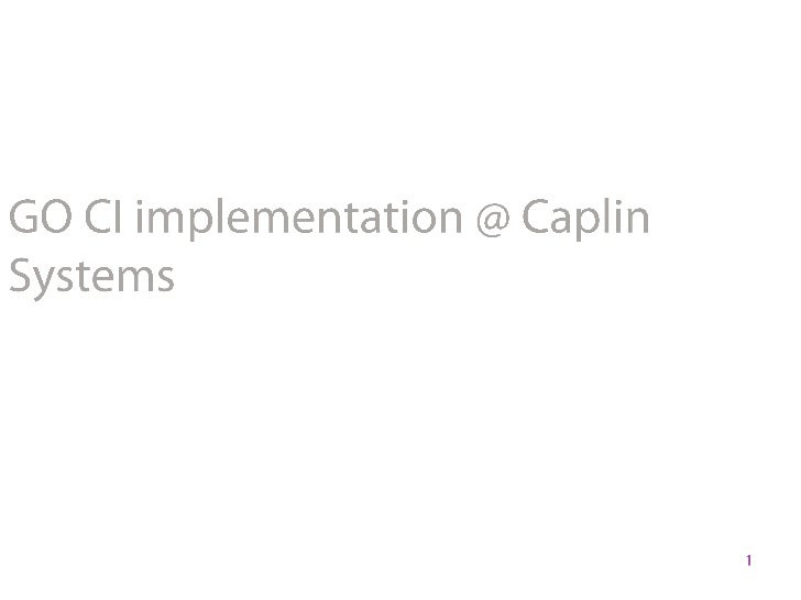 1<br />GO CI implementation @ Caplin Systems<br />