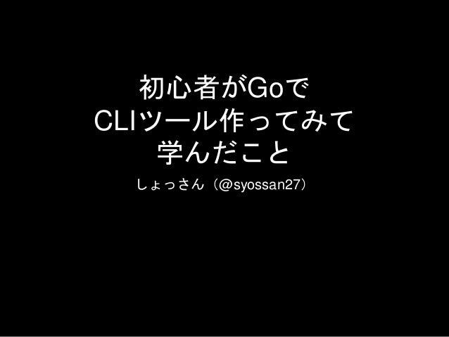 初心者がGoで CLIツール作ってみて 学んだこと しょっさん(@syossan27)