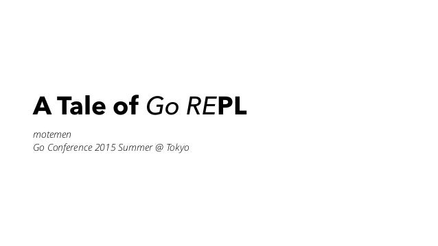 A Tale of Go REPL motemen Go Conference 2015 Summer @ Tokyo