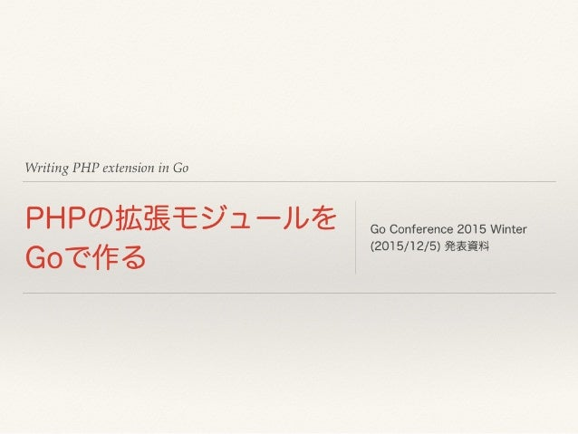 Writing PHP extension in Go PHPの拡張モジュールを Goで作る Go Conference 2015 Winter (2015/12/5) 発表資料