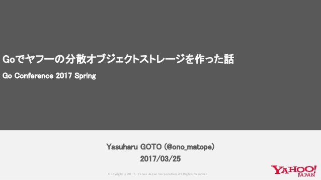 Copyrig ht © 2017 Yahoo Japan Corporation. All Rig hts Reserved. Yasuharu GOTO (@ono_matope) 2017/03/25 Goでヤフーの分散オブジェクトストレ...