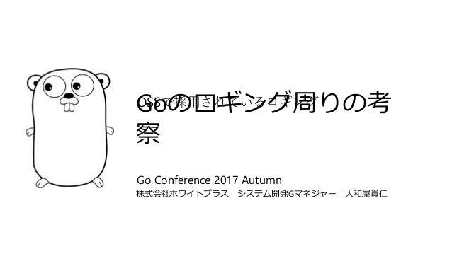 Goのロギング周りの考 察 株式会社ホワイトプラス システム開発Gマネジャー 大和屋貴仁 Go Conference 2017 Autumn OSSで採用されているロギング