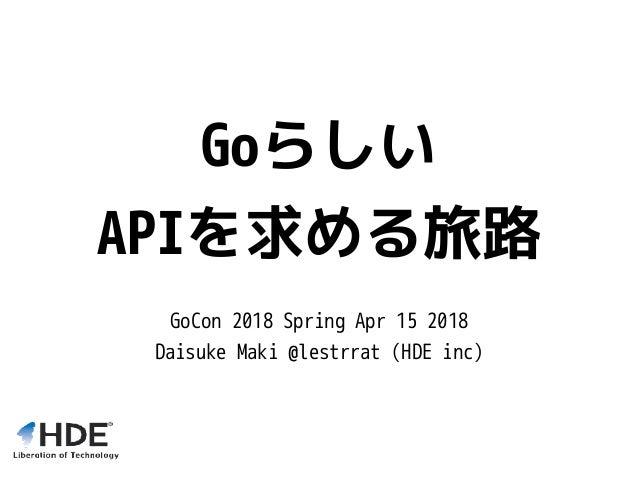 Goらしい APIを求める旅路 GoCon 2018 Spring Apr 15 2018 Daisuke Maki @lestrrat (HDE inc)