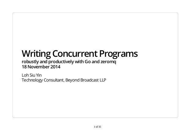 Writing Concurrent Programs  robustly and productively with Go and zeromq  18 November 2014  Loh Siu Yin  Technology Consu...