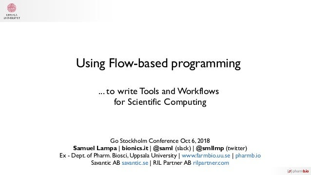 Using Flow-based programming ... to write Tools and Workflows for Scientific Computing Go Stockholm Conference Oct 6, 2018...