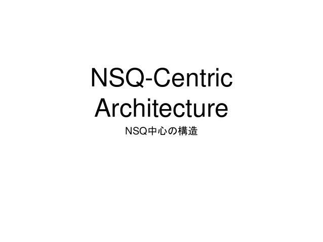 NSQ-Centric  Architecture  NSQ中心の構造