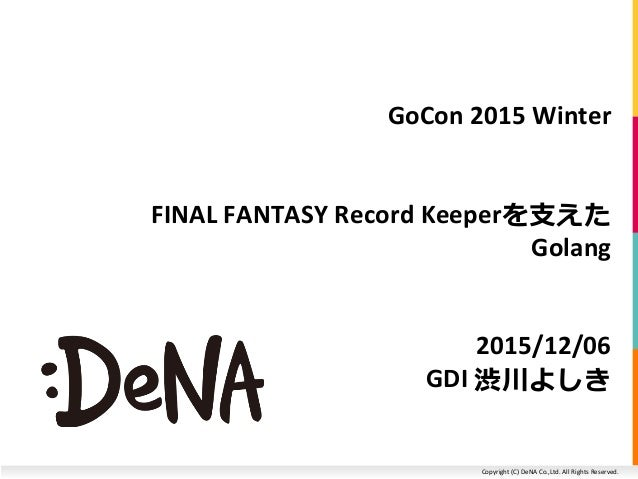 Copyright (C) DeNA Co.,Ltd. All Rights Reserved. GoCon 2015 Winter FINAL FANTASY Record Keeperを支えた Golang 2015/12/06 GDI 渋...