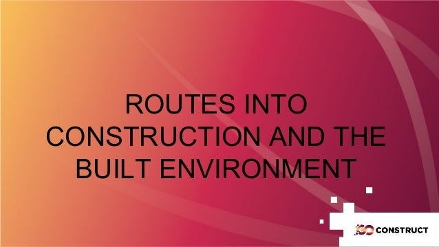 ROUTES INTO CONSTRUCTION AND THE BUILT ENVIRONMENT