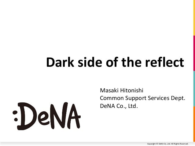 Copyright © DeNA Co.,Ltd. All Rights Reserved. Dark side of the reflect Masaki Hitonishi Common Support Services Dept. DeN...
