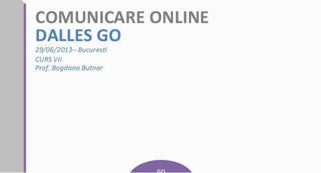 COMUNICARE  ONLINE   DALLES  GO   29/06/2013–  Bucures0   CURS  VII   Prof.  Bogdana  Butnar