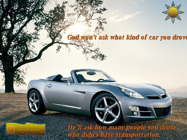 God won't ask what kind of car you drove He'll ask how many people you drove who didn't have transportation.