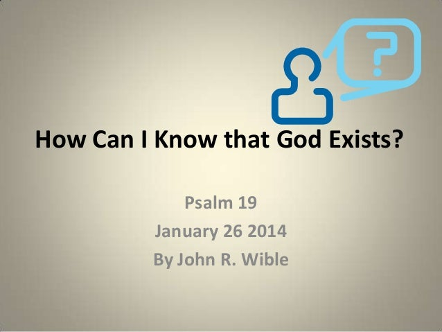 How Can I Know that God Exists? Psalm 19 January 26 2014 By John R. Wible