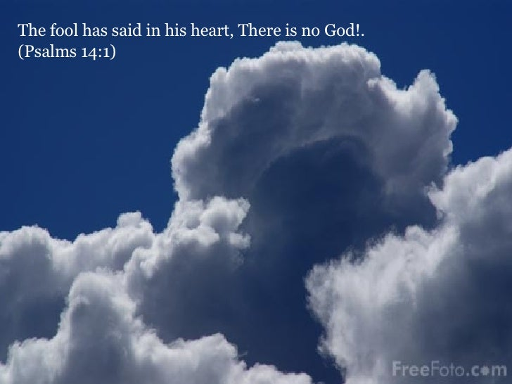 The fool has said in his heart, There is no God!.  (Psalms 14:1)