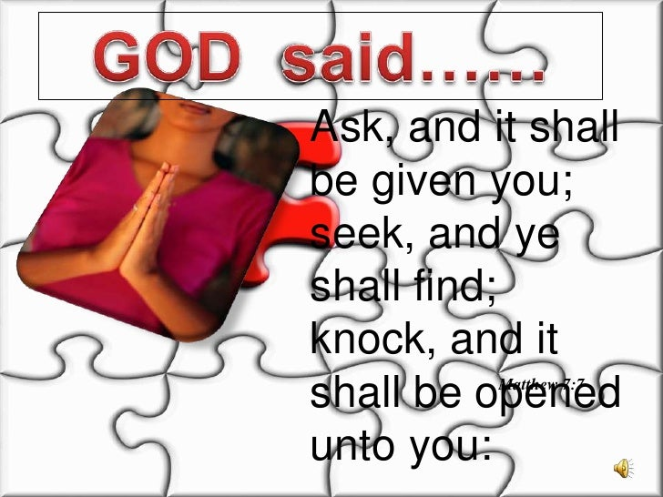 GOD  said……<br />Ask, and it shall be given you; seek, and ye shall find; knock, and it shall be opened unto you:<br />Mat...
