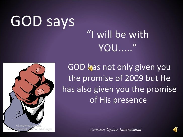 """"""" I will be with YOU....."""" GOD has not only given you the promise of 2009 but He has also given you the promise of His pre..."""