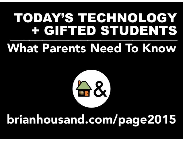 TODAY'S TECHNOLOGY + GIFTED STUDENTS__________________________ brianhousand.com/page2015 What Parents Need To Know