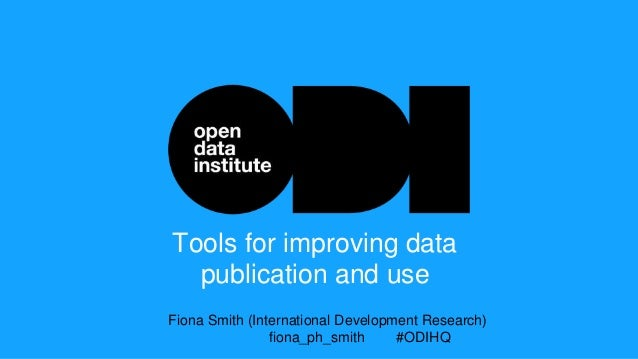 Tools for improving data publication and use Fiona Smith (International Development Research) fiona_ph_smith #ODIHQ