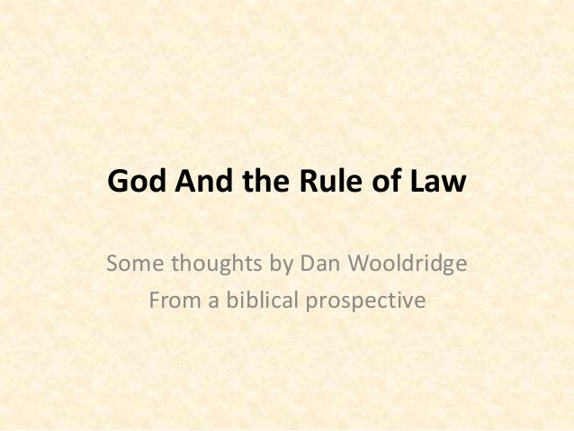 God And the Rule of Law Some thoughts by Dan Wooldridge From a biblical prospective