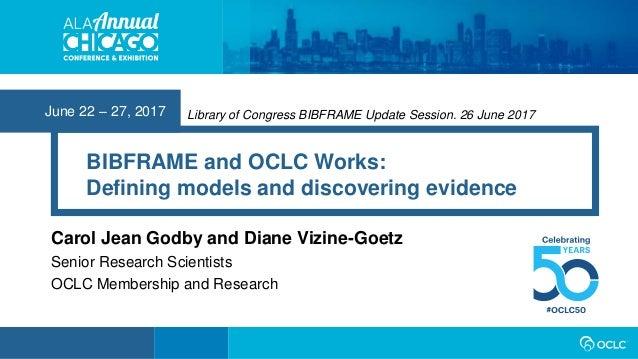 June 22 – 27, 2017 BIBFRAME and OCLC Works: Defining models and discovering evidence Carol Jean Godby and Diane Vizine-Goe...