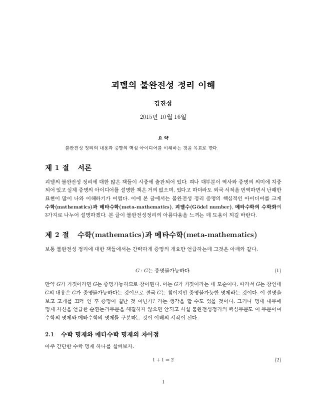 괴델의 불완전성 정리 이해 김진섭 2015년 10월 16일 요 약 불완전성 정리의 내용과 증명의 핵심 아이디어를 이해하는 것을 목표로 한다. 제 1 절 서론 괴델의 불완전성 정리에 대한 많은 책들이 시중에 출판되어 있다...