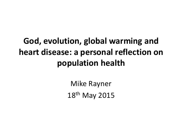 God, evolution, global warming and heart disease: a personal reflection on population health Mike Rayner 18th May 2015