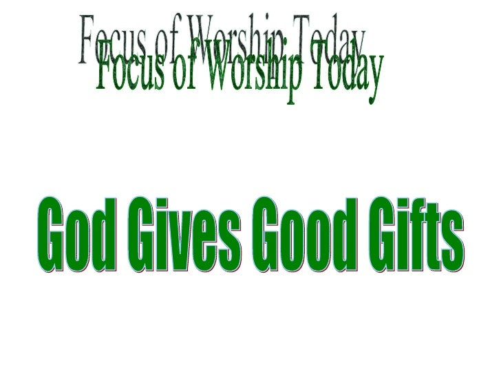 Focus of Worship Today God Gives Good Gifts