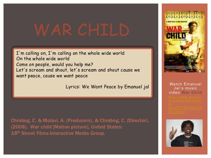War child<br />I'm calling on, I'm calling on the whole wide worldOn the whole wide worldCome on people, would you help me...