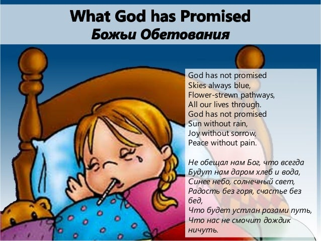 God has not promised Skies always blue, Flower-strewn pathways, All our lives through. God has not promised Sun without ra...
