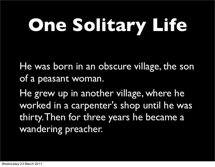 One Solitary Life          He was born in an obscure village, the son          of a peasant woman.          He grew up in ...