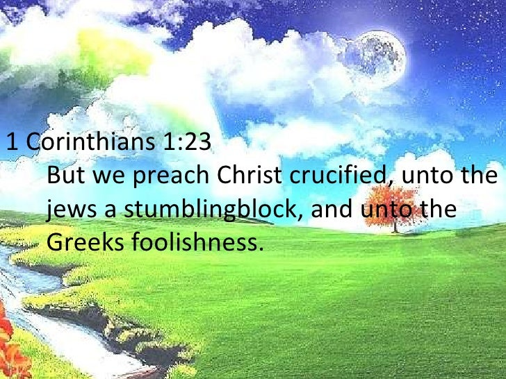 1 Corinthians 1:23<br />But we preach Christ crucified, unto the jews a stumblingblock, and unto the Greeks foolishness.<...