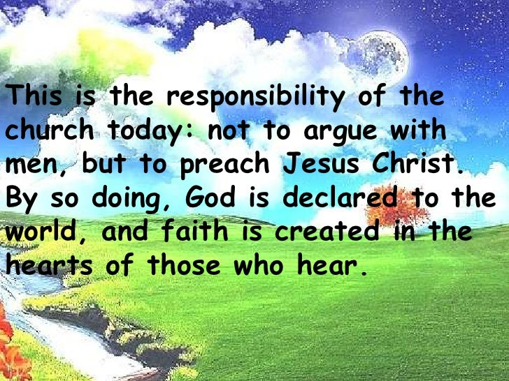This is the responsibility of the church today: not to argue with men,but to preach Jesus Christ. By so doing, God is decl...