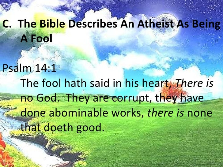 C.  The Bible Describes An Atheist As Being A Fool<br />Psalm 14:1<br />The fool hath said in his heart, There is no God....