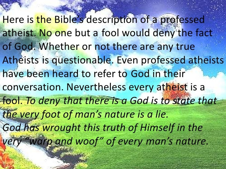 Here is the Bible's description of a professed <br />atheist. No one but afool would deny the fact<br />of God. Whether or...