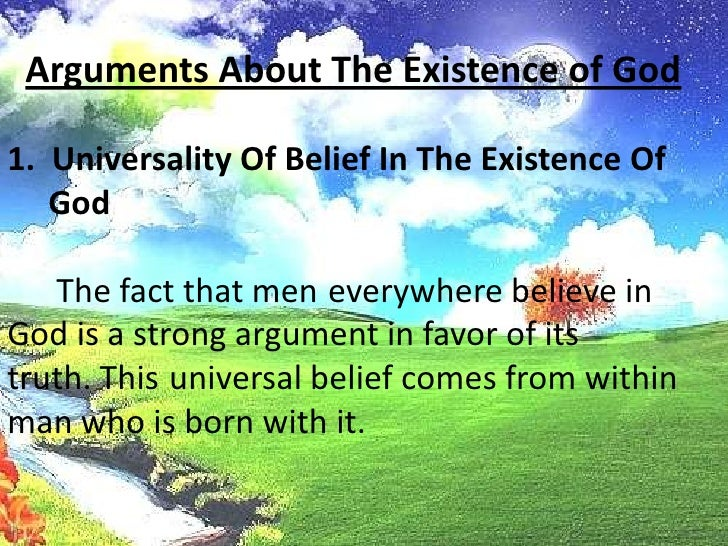 Arguments About The Existence of God<br />1.  Universality Of Belief In The Existence Of God<br />The fact that meneverywh...