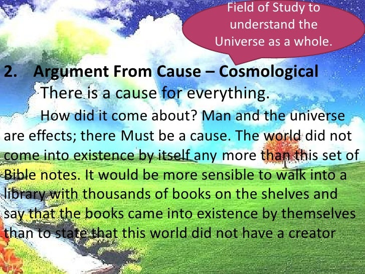 Field of Study to understand the Universe as a whole.<br />Argument From Cause – Cosmological<br />There is a cause for e...