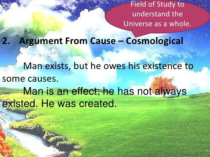 Field of Study to understand the Universe as a whole.<br />Argument From Cause – Cosmological<br />Man exists, but he owe...