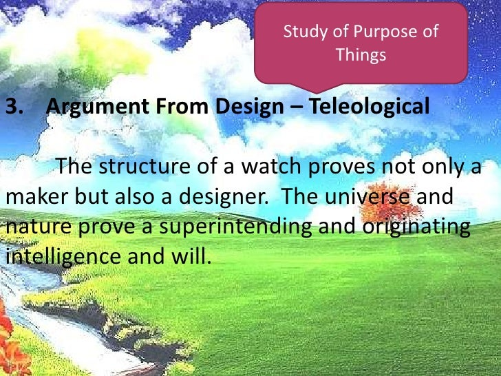 Study of Purpose of Things<br />Argument From Design – Teleological<br />The structure of a watch proves not only a maker...