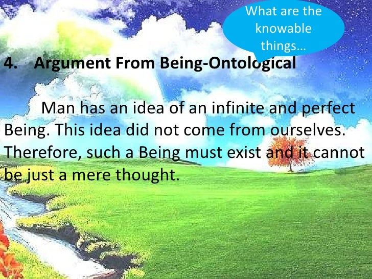 What are the knowable things…<br />Argument From Being-Ontological<br />Man has an idea of an infinite and perfect Being....