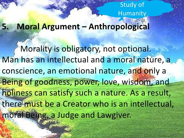 Study of Humanity<br />Moral Argument – Anthropological<br />Morality is obligatory, not optional.<br />Man has an intell...