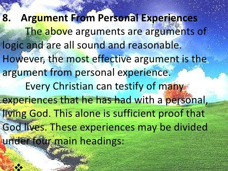 Argument From Personal Experiences<br />The above arguments are arguments of logic and are all sound and reasonable. Howe...