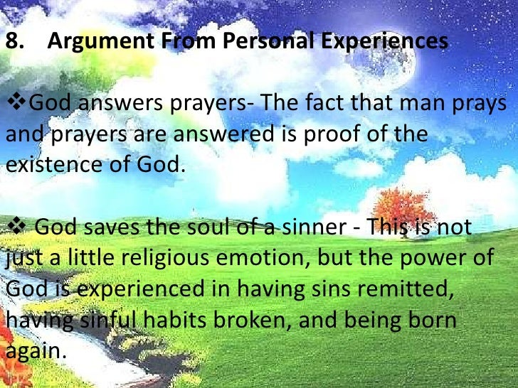 Argument From Personal Experiences<br /><ul><li>God answers prayers- The fact that man prays and prayers are answered is p...