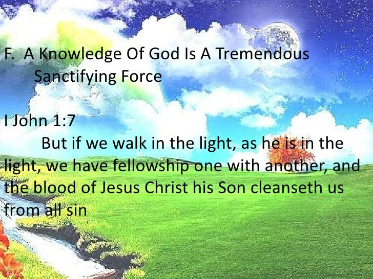F.  A Knowledge Of God Is A Tremendous Sanctifying Force<br />I John 1:7<br />But if we walk in the light, as he is in th...