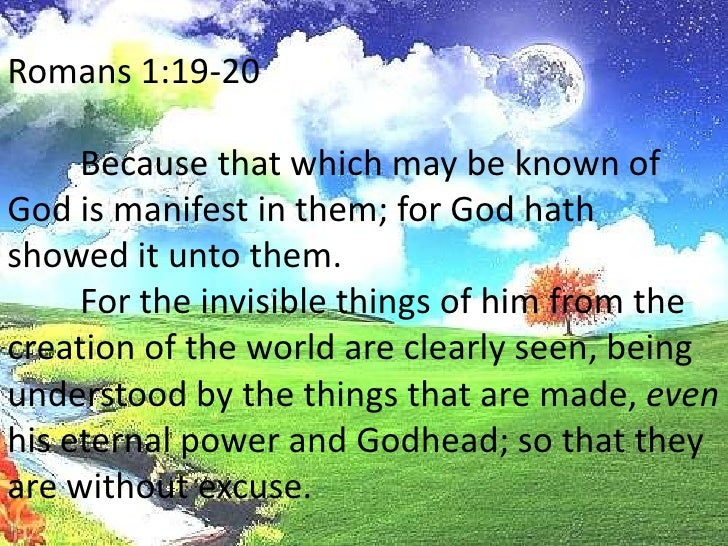 Romans 1:19-20<br />Because that which may be known of God is manifest in them; for God hath showed it unto them.<br />F...
